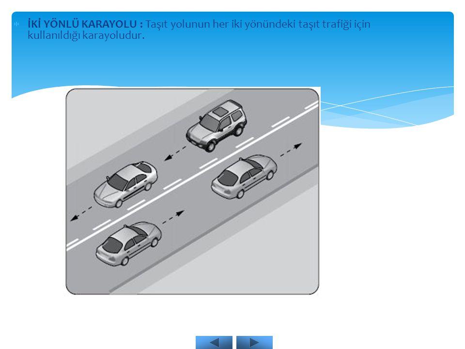  İKİ YÖNLÜ KARAYOLU : Taşıt yolunun her iki yönündeki taşıt trafiği için kullanıldığı karayoludur.