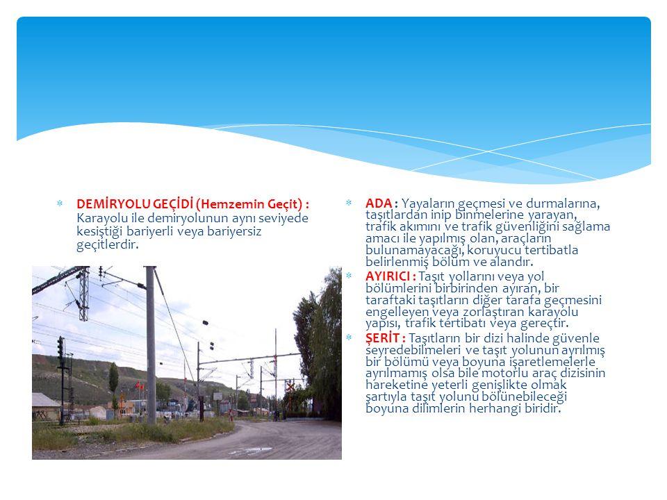  DEMİRYOLU GEÇİDİ (Hemzemin Geçit) : Karayolu ile demiryolunun aynı seviyede kesiştiği bariyerli veya bariyersiz geçitlerdir.  ADA : Yayaların geçme