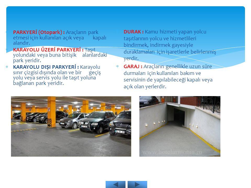  PARKYERİ (Otopark) : Araçların park etmesi için kullanılan açık veya kapalı alandır.  KARAYOLU ÜZERİ PARKYERİ : Taşıt yolundaki veya buna bitişik a