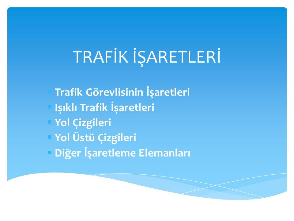 TRAFİK İŞARETLERİ  Trafik Görevlisinin İşaretleri  Işıklı Trafik İşaretleri  Yol Çizgileri  Yol Üstü Çizgileri  Diğer İşaretleme Elemanları
