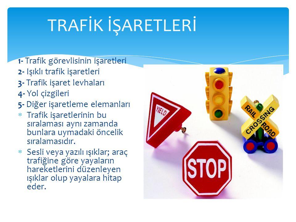 TRAFİK İŞARETLERİ 1- Trafik görevlisinin işaretleri 2- Işıklı trafik işaretleri 3- Trafik işaret levhaları 4- Yol çizgileri 5- Diğer işaretleme eleman