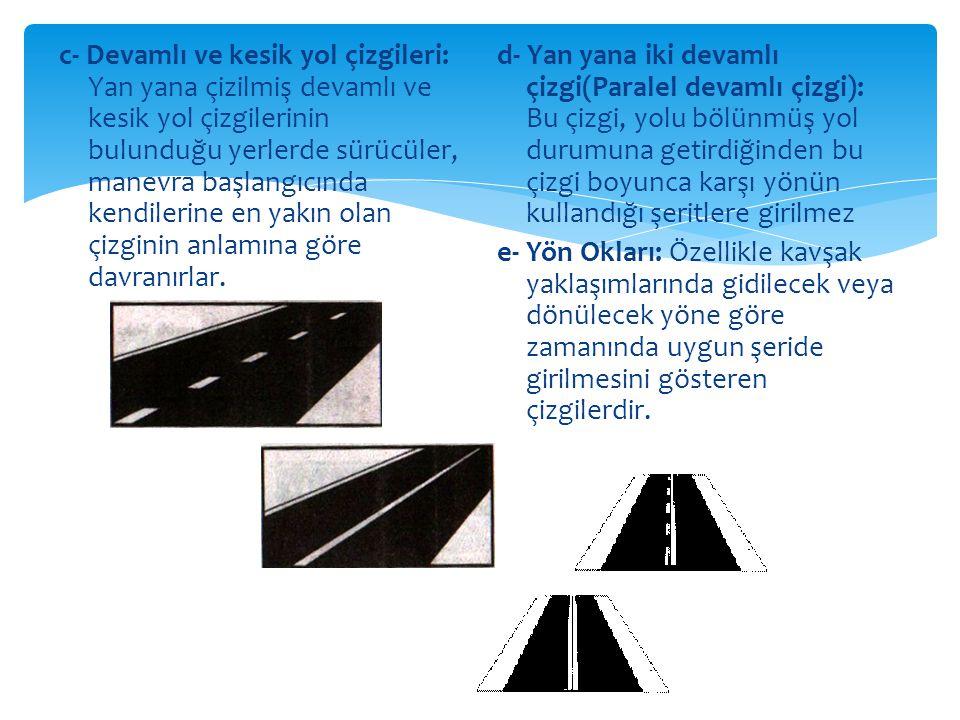 c- Devamlı ve kesik yol çizgileri: Yan yana çizilmiş devamlı ve kesik yol çizgilerinin bulunduğu yerlerde sürücüler, manevra başlangıcında kendilerine