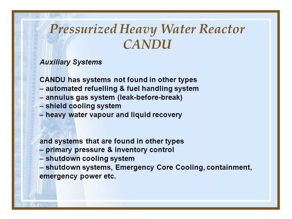 Auxiliary Systems CANDU has systems not found in other types – automated refuelling & fuel handling system – annulus gas system (leak-before-break) –