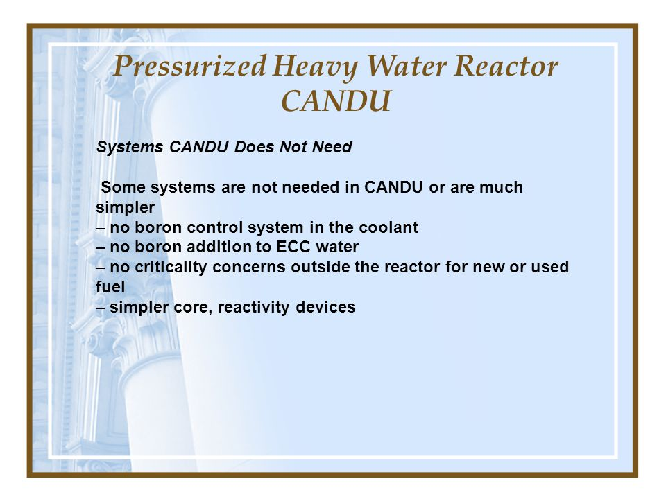 Pressurized Heavy Water Reactor CANDU Systems CANDU Does Not Need Some systems are not needed in CANDU or are much simpler – no boron control system in the coolant – no boron addition to ECC water – no criticality concerns outside the reactor for new or used fuel – simpler core, reactivity devices