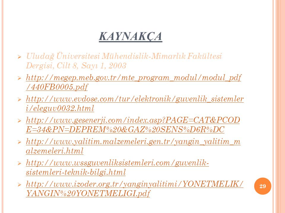 KAYNAKÇA  Uludağ Üniversitesi Mühendislik-Mimarlık Fakültesi Dergisi, Cilt 8, Sayı 1, 2003  http://megep.meb.gov.tr/mte_program_modul/modul_pdf /440FB0005.pdf http://megep.meb.gov.tr/mte_program_modul/modul_pdf /440FB0005.pdf  http://www.evdose.com/tur/elektronik/guvenlik_sistemler i/eleguv0032.html http://www.evdose.com/tur/elektronik/guvenlik_sistemler i/eleguv0032.html  http://www.gesenerji.com/index.asp?PAGE=CAT&PCOD E=34&PN=DEPREM%20&GAZ%20SENS%D6R%DC http://www.gesenerji.com/index.asp?PAGE=CAT&PCOD E=34&PN=DEPREM%20&GAZ%20SENS%D6R%DC  http://www.yalitim.malzemeleri.gen.tr/yangin_yalitim_m alzemeleri.html http://www.yalitim.malzemeleri.gen.tr/yangin_yalitim_m alzemeleri.html  http://www.wssguvenliksistemleri.com/guvenlik- sistemleri-teknik-bilgi.html http://www.wssguvenliksistemleri.com/guvenlik- sistemleri-teknik-bilgi.html  http://www.izoder.org.tr/yanginyalitimi/YONETMELIK/ YANGIN%20YONETMELIGI.pdf http://www.izoder.org.tr/yanginyalitimi/YONETMELIK/ YANGIN%20YONETMELIGI.pdf 29