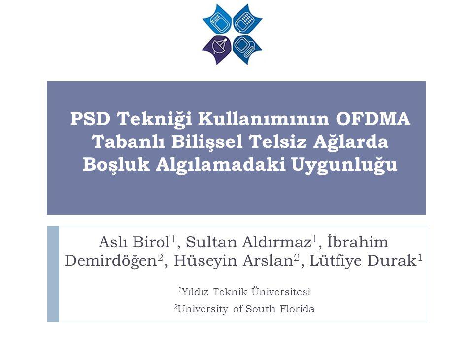 PSD Tekniği Kullanımının OFDMA Tabanlı Bilişsel Telsiz Ağlarda Boşluk Algılamadaki Uygunluğu Aslı Birol 1, Sultan Aldırmaz 1, İbrahim Demirdöğen 2, Hü