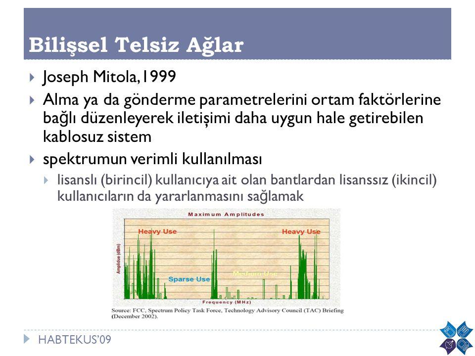 HABTEKUS'09 Bilişsel Telsiz Ağlar  Joseph Mitola,1999  Alma ya da gönderme parametrelerini ortam faktörlerine ba ğ lı düzenleyerek iletişimi daha uy