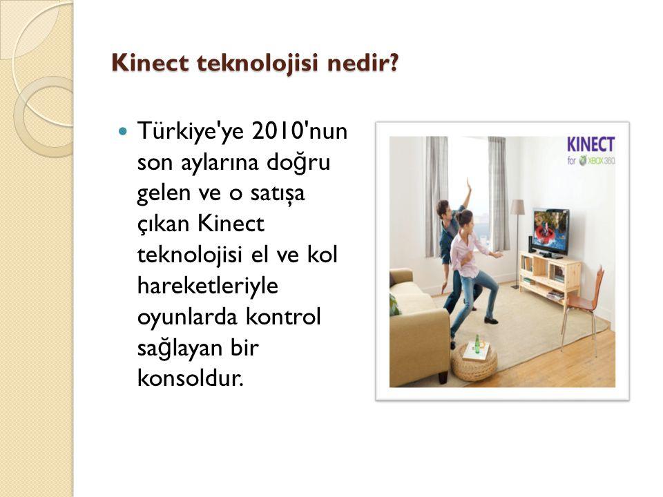 Kinect teknolojisi nedir? Türkiye'ye 2010'nun son aylarına do ğ ru gelen ve o satışa çıkan Kinect teknolojisi el ve kol hareketleriyle oyunlarda kontr