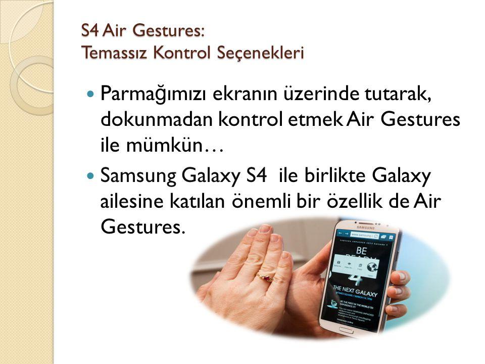 S4 Air Gestures: Temassız Kontrol Seçenekleri(2) Bu teknoloji sayesinde dokunmadan, sadece parma ğ ınızı havada tutarak bilgi önizlemesi, galeri önizlemesi, S Planlayıcı ile takvim örne ğ i gibi pek çok detayı görebilir, Air Gestures'ı nasıl açıp kullanaca ğ ınızı ise bu videoda bulabilirsiniz.
