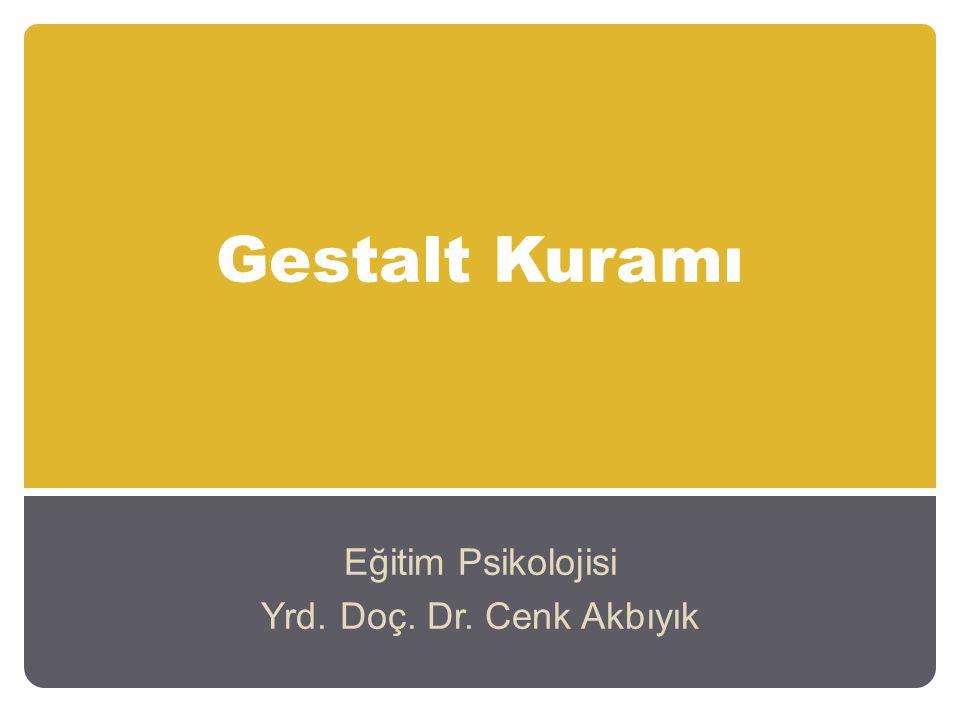 Gestalt Kuramı Eğitim Psikolojisi Yrd. Doç. Dr. Cenk Akbıyık