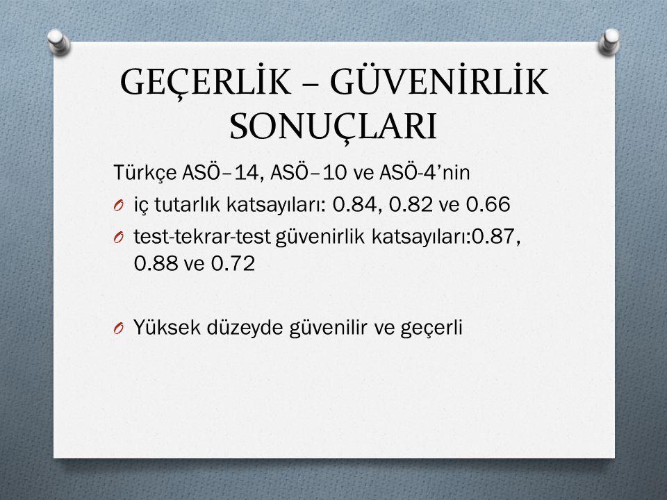 GEÇERLİK – GÜVENİRLİK SONUÇLARI Türkçe ASÖ–14, ASÖ–10 ve ASÖ-4'nin O iç tutarlık katsayıları: 0.84, 0.82 ve 0.66 O test-tekrar-test güvenirlik katsayı