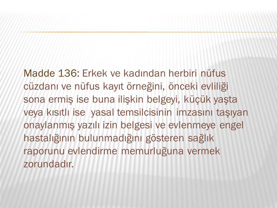 Madde 136: Erkek ve kadından herbiri nüfus cüzdanı ve nüfus kayıt örneğini, önceki evliliği sona ermiş ise buna ilişkin belgeyi, küçük yaşta veya kısı