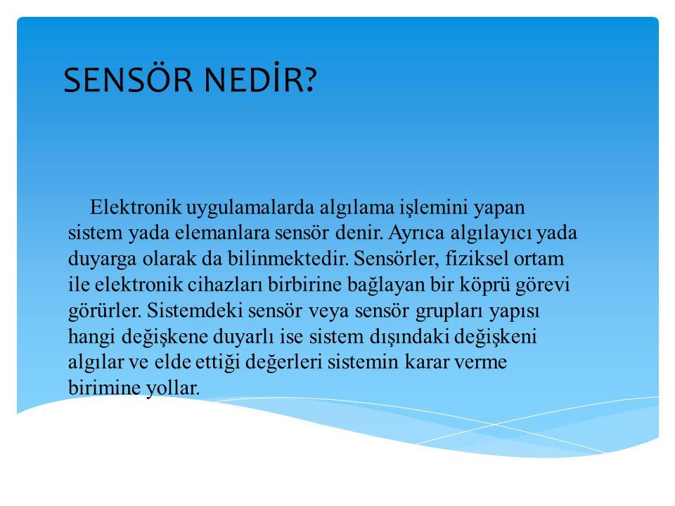 SENSÖR NEDİR? Elektronik uygulamalarda algılama işlemini yapan sistem yada elemanlara sensör denir. Ayrıca algılayıcı yada duyarga olarak da bilinmekt