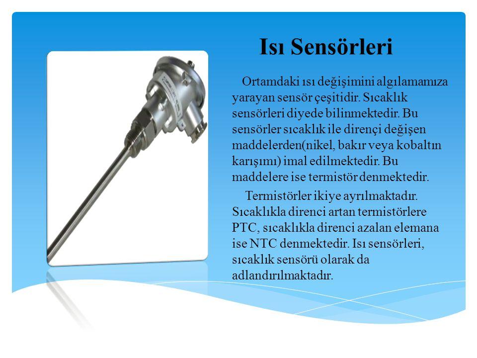 Isı Sensörleri Ortamdaki ısı değişimini algılamamıza yarayan sensör çeşitidir. Sıcaklık sensörleri diyede bilinmektedir. Bu sensörler sıcaklık ile dir