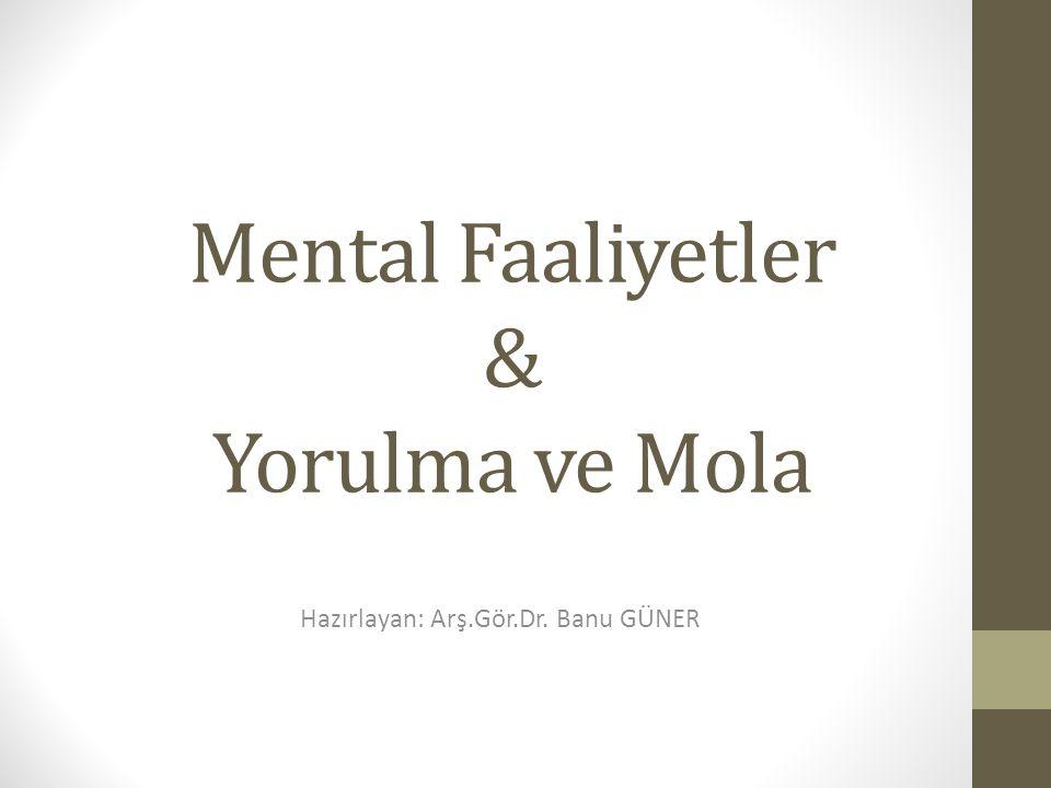 Mental Faaliyetler & Yorulma ve Mola Hazırlayan: Arş.Gör.Dr. Banu GÜNER