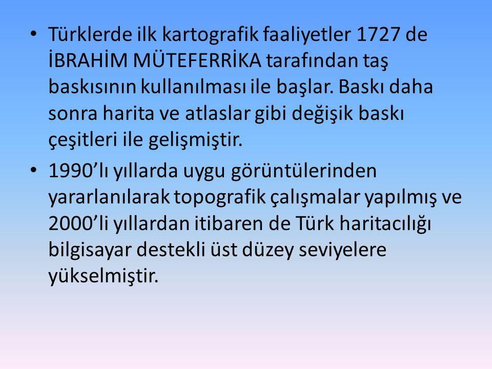 Türklerde ilk kartografik faaliyetler 1727 de İBRAHİM MÜTEFERRİKA tarafından taş baskısının kullanılması ile başlar.