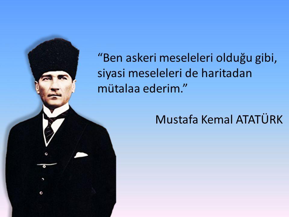 Ben askeri meseleleri olduğu gibi, siyasi meseleleri de haritadan mütalaa ederim. Mustafa Kemal ATATÜRK
