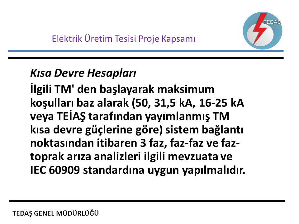 Elektrik Üretim Tesisi Proje Kapsamı Kısa Devre Hesapları İlgili TM' den başlayarak maksimum koşulları baz alarak (50, 31,5 kA, 16-25 kA veya TEİAŞ ta