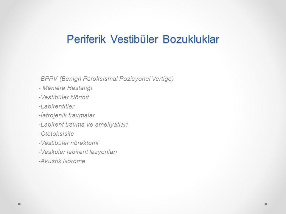 Periferik Vestibüler Bozukluklar -BPPV (Benign Paroksismal Pozisyonel Vertigo) - Ménière Hastalığı -Vestibüler Nörinit -Labirentitler -İatrojenik travmalar -Labirent travma ve ameliyatları -Ototoksisite -Vestibüler nörektomi -Vasküler labirent lezyonları -Akustik Nöroma