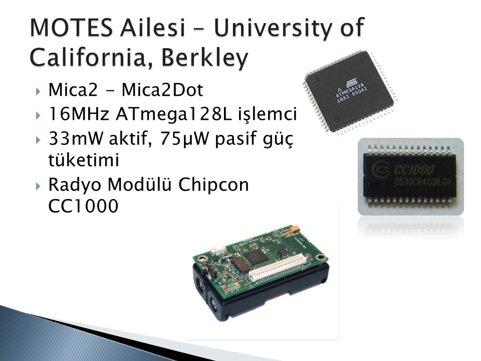  Mica2 - Mica2Dot  16MHz ATmega128L işlemci  33mW aktif, 75µW pasif güç tüketimi  Radyo Modülü Chipcon CC1000