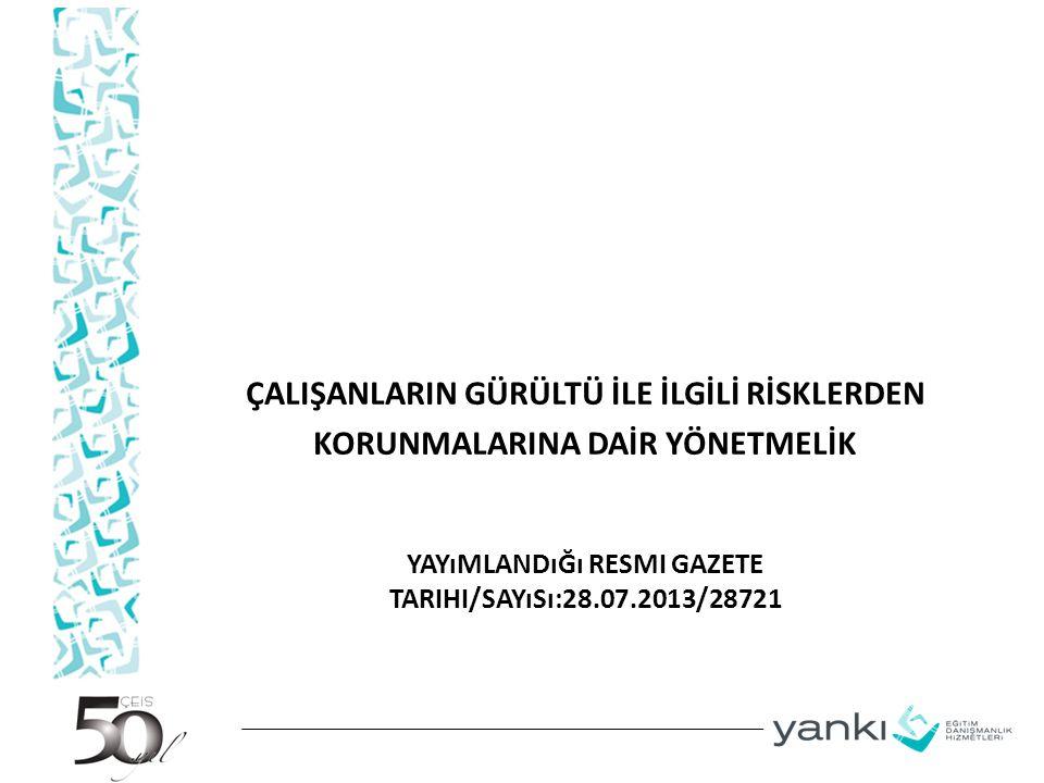 YAYıMLANDıĞı RESMI GAZETE TARIHI/SAYıSı:28.07.2013/28721 ÇALIŞANLARIN GÜRÜLTÜ İLE İLGİLİ RİSKLERDEN KORUNMALARINA DAİR YÖNETMELİK