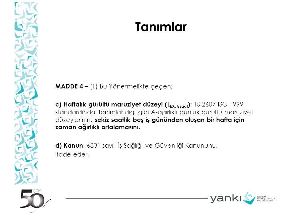 Tanımlar MADDE 4 – (1) Bu Yönetmelikte geçen; c) Haftalık gürültü maruziyet düzeyi (L EX, 8saat ): TS 2607 ISO 1999 standardında tanımlandığı gibi A-a