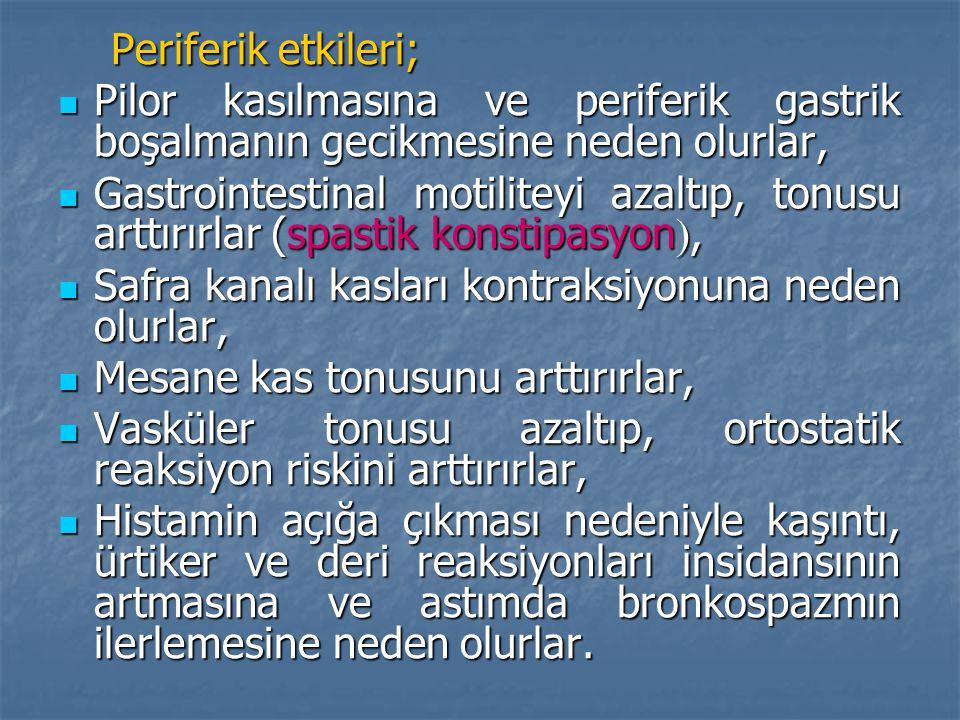 Periferik etkileri; Periferik etkileri; Pilor kasılmasına ve periferik gastrik boşalmanın gecikmesine neden olurlar, Pilor kasılmasına ve periferik gastrik boşalmanın gecikmesine neden olurlar, Gastrointestinal motiliteyi azaltıp, tonusu arttırırlar (spastik konstipasyon , Gastrointestinal motiliteyi azaltıp, tonusu arttırırlar (spastik konstipasyon , Safra kanalı kasları kontraksiyonuna neden olurlar, Safra kanalı kasları kontraksiyonuna neden olurlar, Mesane kas tonusunu arttırırlar, Mesane kas tonusunu arttırırlar, Vasküler tonusu azaltıp, ortostatik reaksiyon riskini arttırırlar, Vasküler tonusu azaltıp, ortostatik reaksiyon riskini arttırırlar, Histamin açığa çıkması nedeniyle kaşıntı, ürtiker ve deri reaksiyonları insidansının artmasına ve astımda bronkospazmın ilerlemesine neden olurlar.