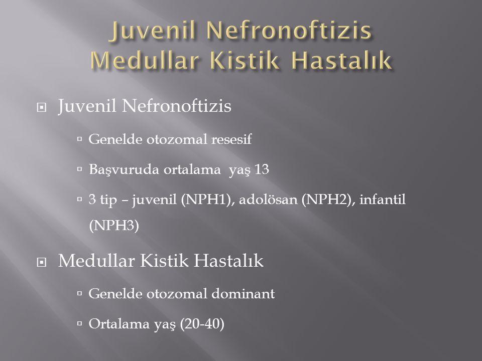  Juvenil Nefronoftizis  Genelde otozomal resesif  Başvuruda ortalama yaş 13  3 tip – juvenil (NPH1), adolösan (NPH2), infantil (NPH3)  Medullar Kistik Hastalık  Genelde otozomal dominant  Ortalama yaş (20-40)