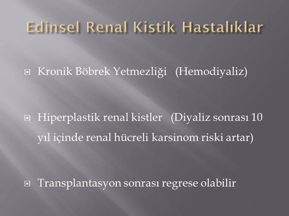 Kronik Böbrek Yetmezliği (Hemodiyaliz)  Hiperplastik renal kistler (Diyaliz sonrası 10 yıl içinde renal hücreli karsinom riski artar)  Transplantasyon sonrası regrese olabilir