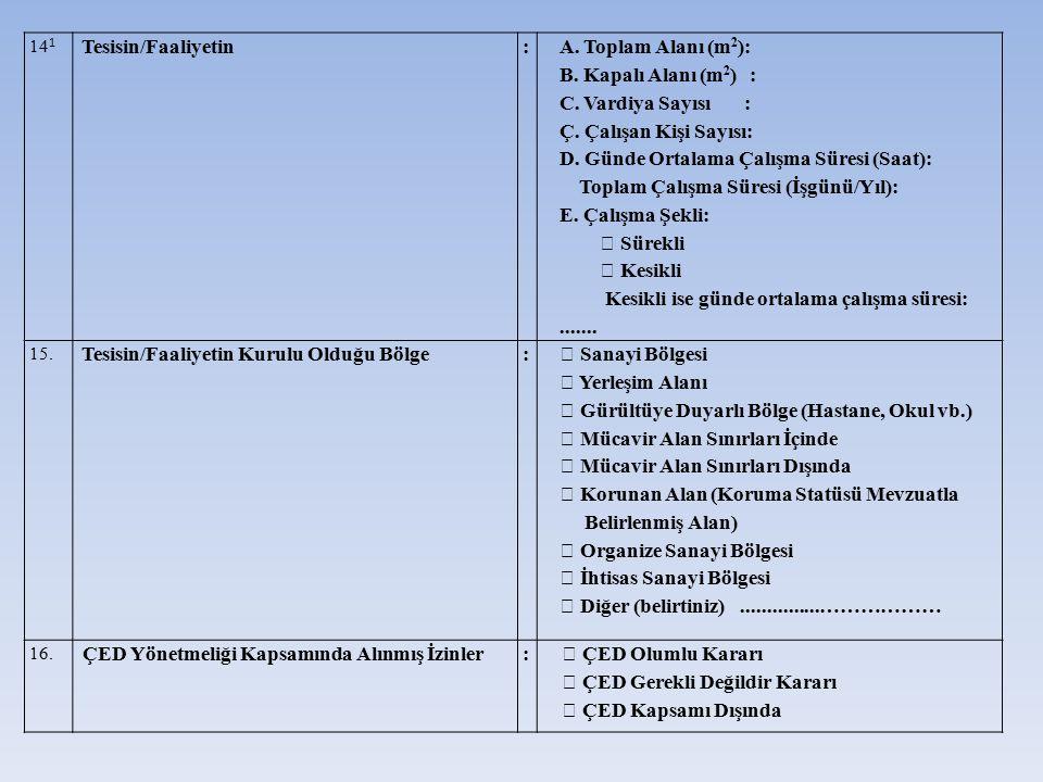 14 1 Tesisin/Faaliyetin: A. Toplam Alanı (m 2 ): B. Kapalı Alanı (m 2 ) : C. Vardiya Sayısı : Ç. Çalışan Kişi Sayısı: D. Günde Ortalama Çalışma Süresi