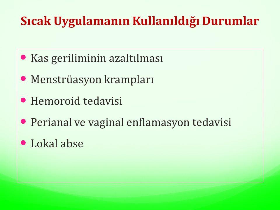 Sıcak Uygulamanın Kullanıldığı Durumlar Kas geriliminin azaltılması Menstrüasyon krampları Hemoroid tedavisi Perianal ve vaginal enflamasyon tedavisi Lokal abse
