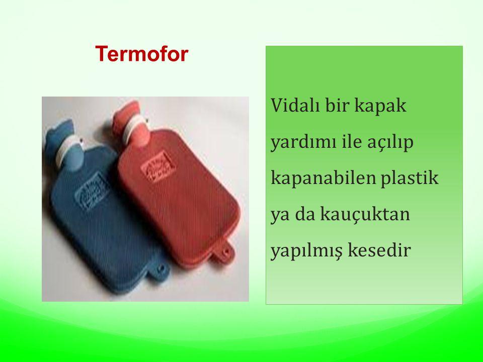 Termofor Vidalı bir kapak yardımı ile açılıp kapanabilen plastik ya da kauçuktan yapılmış kesedir