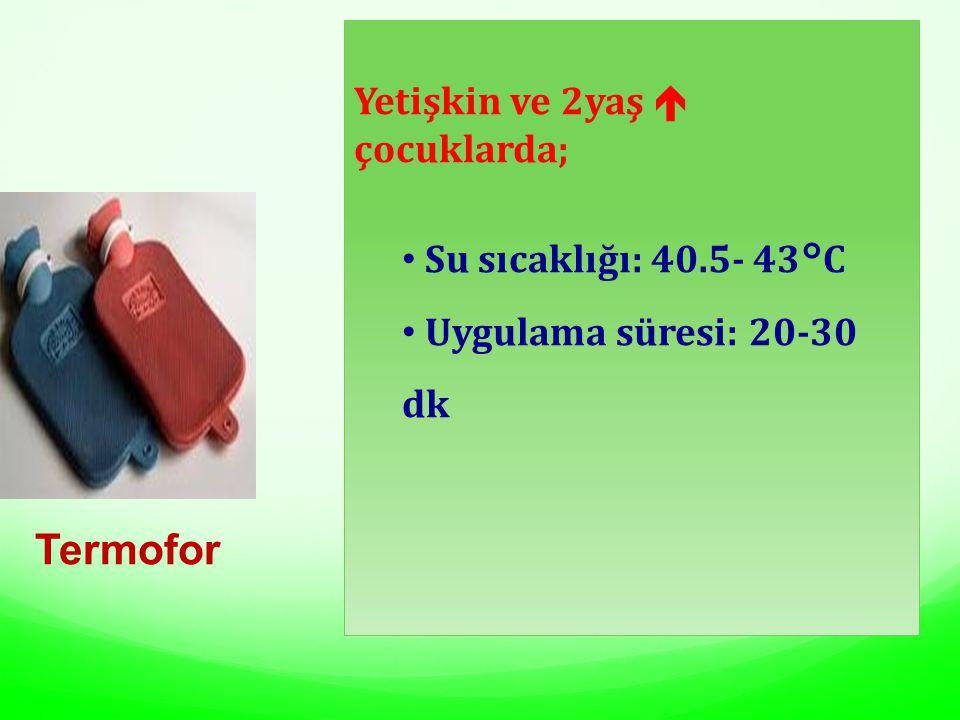 Termofor Yetişkin ve 2yaş  çocuklarda; Su sıcaklığı: 40.5- 43°C Uygulama süresi: 20-30 dk