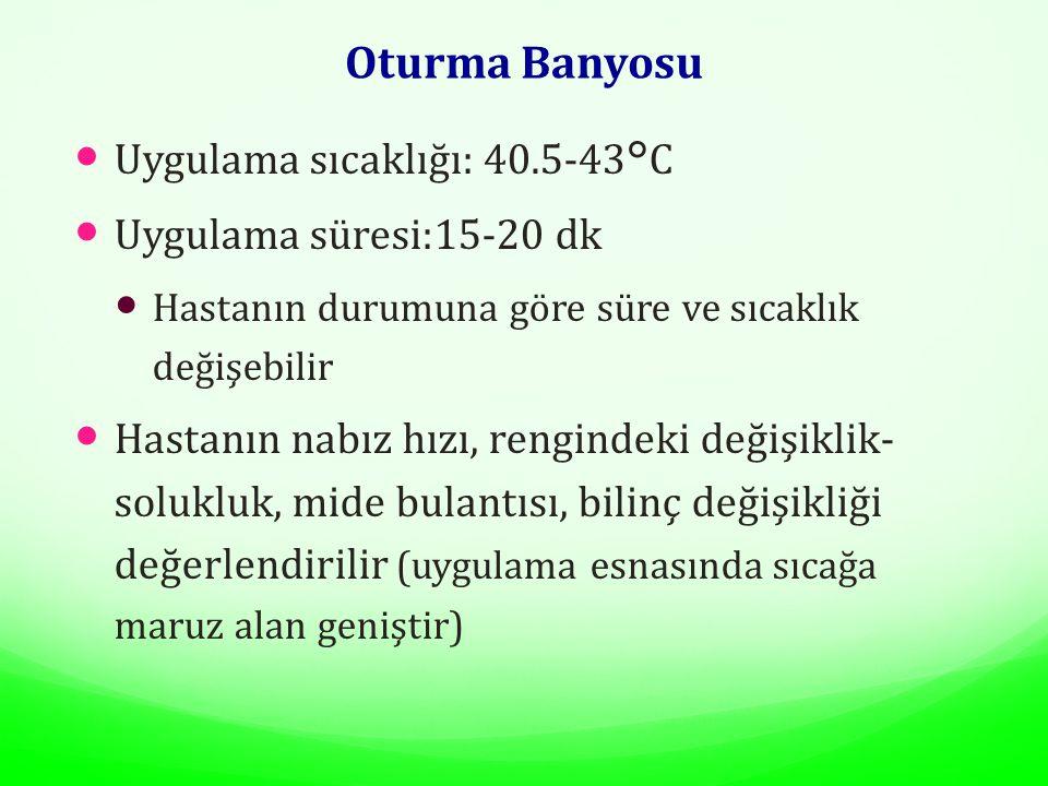 Oturma Banyosu Uygulama sıcaklığı: 40.5-43°C Uygulama süresi:15-20 dk Hastanın durumuna göre süre ve sıcaklık değişebilir Hastanın nabız hızı, rengindeki değişiklik- solukluk, mide bulantısı, bilinç değişikliği değerlendirilir (uygulama esnasında sıcağa maruz alan geniştir)