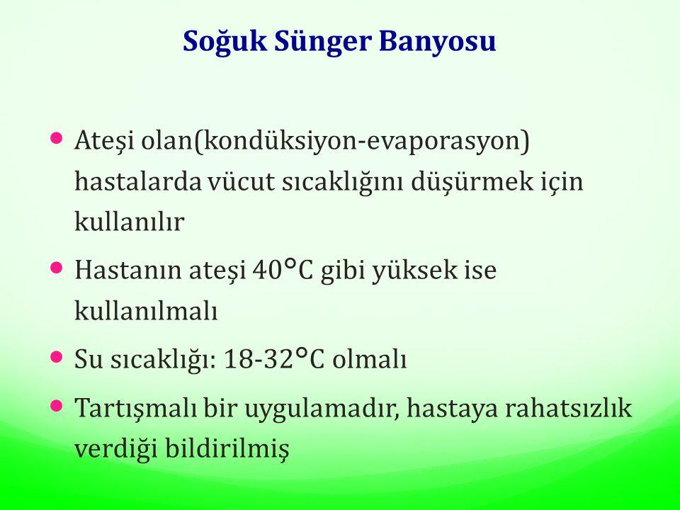 Soğuk Sünger Banyosu Ateşi olan(kondüksiyon-evaporasyon) hastalarda vücut sıcaklığını düşürmek için kullanılır Hastanın ateşi 40°C gibi yüksek ise kul