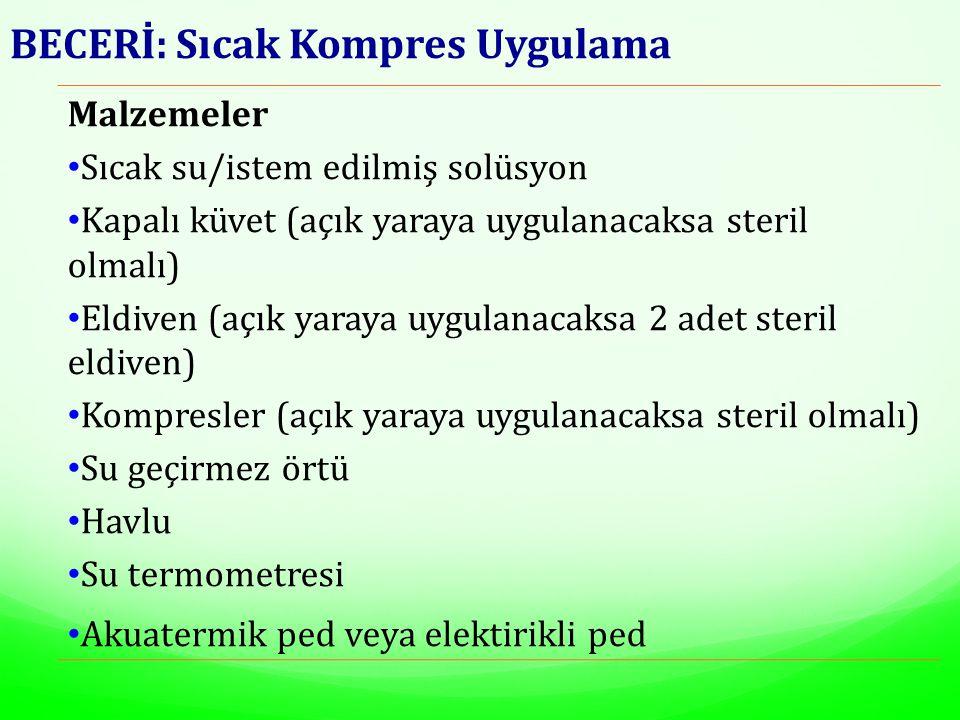 BECERİ: Sıcak Kompres Uygulama Malzemeler Sıcak su/istem edilmiş solüsyon Kapalı küvet (açık yaraya uygulanacaksa steril olmalı) Eldiven (açık yaraya uygulanacaksa 2 adet steril eldiven) Kompresler (açık yaraya uygulanacaksa steril olmalı) Su geçirmez örtü Havlu Su termometresi Akuatermik ped veya elektirikli ped