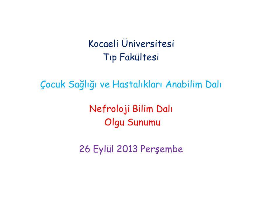 Kocaeli Üniversitesi Tıp Fakültesi Çocuk Sağlığı ve Hastalıkları Anabilim Dalı Nefroloji Bilim Dalı Olgu Sunumu 26 Eylül 2013 Perşembe