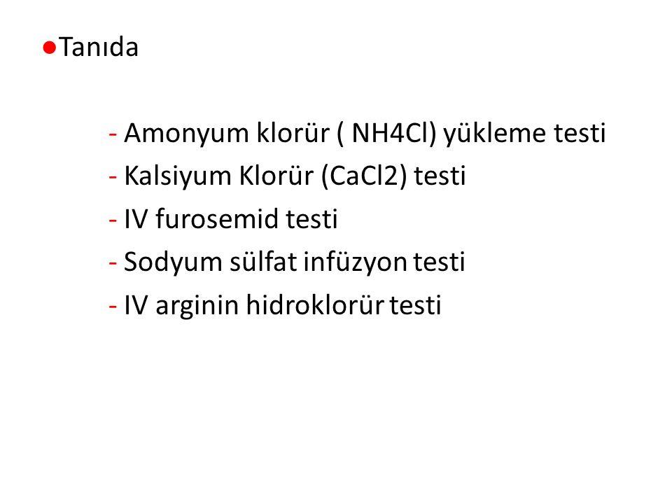 ●Tanıda - Amonyum klorür ( NH4Cl) yükleme testi - Kalsiyum Klorür (CaCl2) testi - IV furosemid testi - Sodyum sülfat infüzyon testi - IV arginin hidroklorür testi