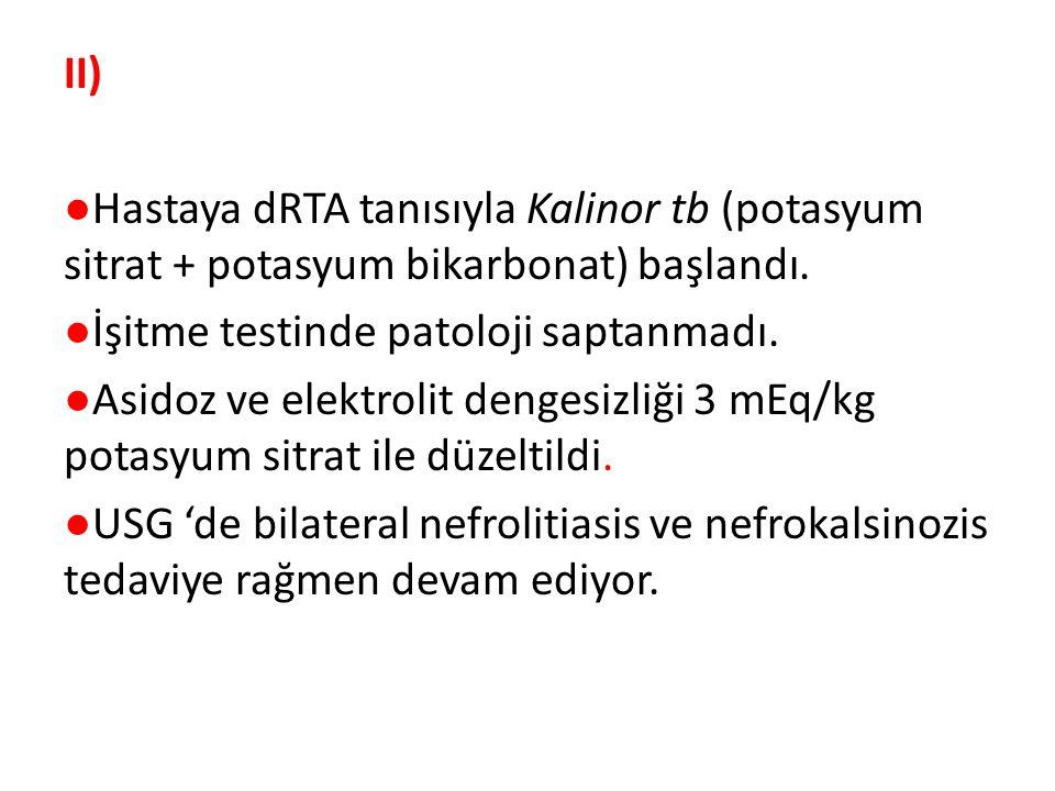 II) ●Hastaya dRTA tanısıyla Kalinor tb (potasyum sitrat + potasyum bikarbonat) başlandı.