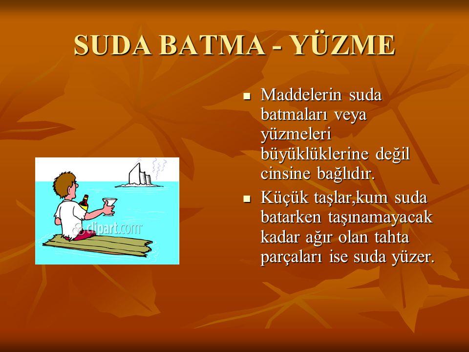 SUDA BATMA - YÜZME Maddelerin suda batmaları veya yüzmeleri büyüklüklerine değil cinsine bağlıdır. Maddelerin suda batmaları veya yüzmeleri büyüklükle
