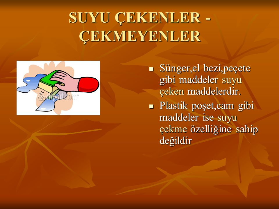 SUYU ÇEKENLER - ÇEKMEYENLER Sünger,el bezi,peçete gibi maddeler suyu çeken maddelerdir. Sünger,el bezi,peçete gibi maddeler suyu çeken maddelerdir. Pl