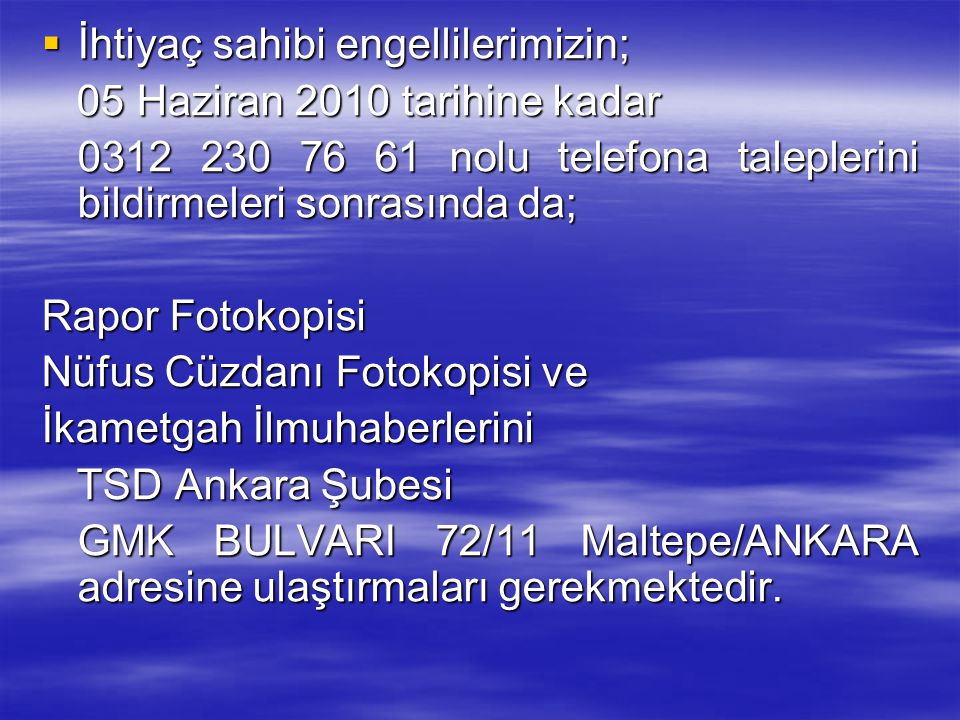  İhtiyaç sahibi engellilerimizin; 05 Haziran 2010 tarihine kadar 05 Haziran 2010 tarihine kadar 0312 230 76 61 nolu telefona taleplerini bildirmeleri sonrasında da; 0312 230 76 61 nolu telefona taleplerini bildirmeleri sonrasında da; Rapor Fotokopisi Nüfus Cüzdanı Fotokopisi ve İkametgah İlmuhaberlerini TSD Ankara Şubesi TSD Ankara Şubesi GMK BULVARI 72/11 Maltepe/ANKARA adresine ulaştırmaları gerekmektedir.