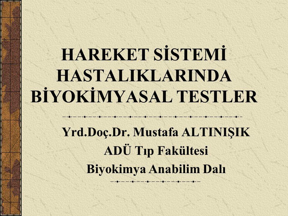 HAREKET SİSTEMİ HASTALIKLARINDA BİYOKİMYASAL TESTLER Yrd.Doç.Dr. Mustafa ALTINIŞIK ADÜ Tıp Fakültesi Biyokimya Anabilim Dalı