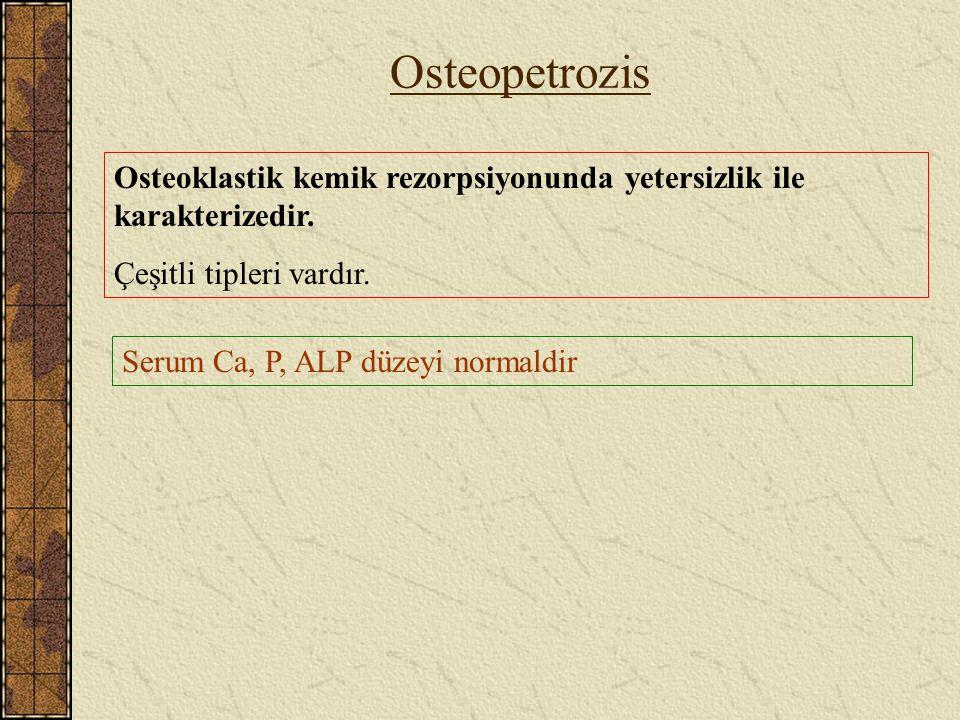 Osteopetrozis Osteoklastik kemik rezorpsiyonunda yetersizlik ile karakterizedir. Çeşitli tipleri vardır. Serum Ca, P, ALP düzeyi normaldir
