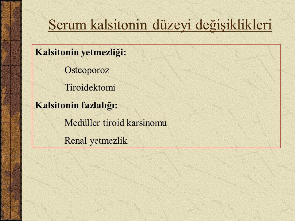 Serum kalsitonin düzeyi değişiklikleri Kalsitonin yetmezliği: Osteoporoz Tiroidektomi Kalsitonin fazlalığı: Medüller tiroid karsinomu Renal yetmezlik