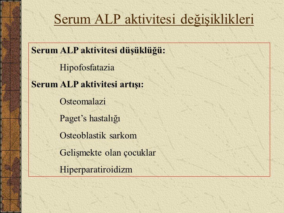 Serum ALP aktivitesi değişiklikleri Serum ALP aktivitesi düşüklüğü: Hipofosfatazia Serum ALP aktivitesi artışı: Osteomalazi Paget's hastalığı Osteobla