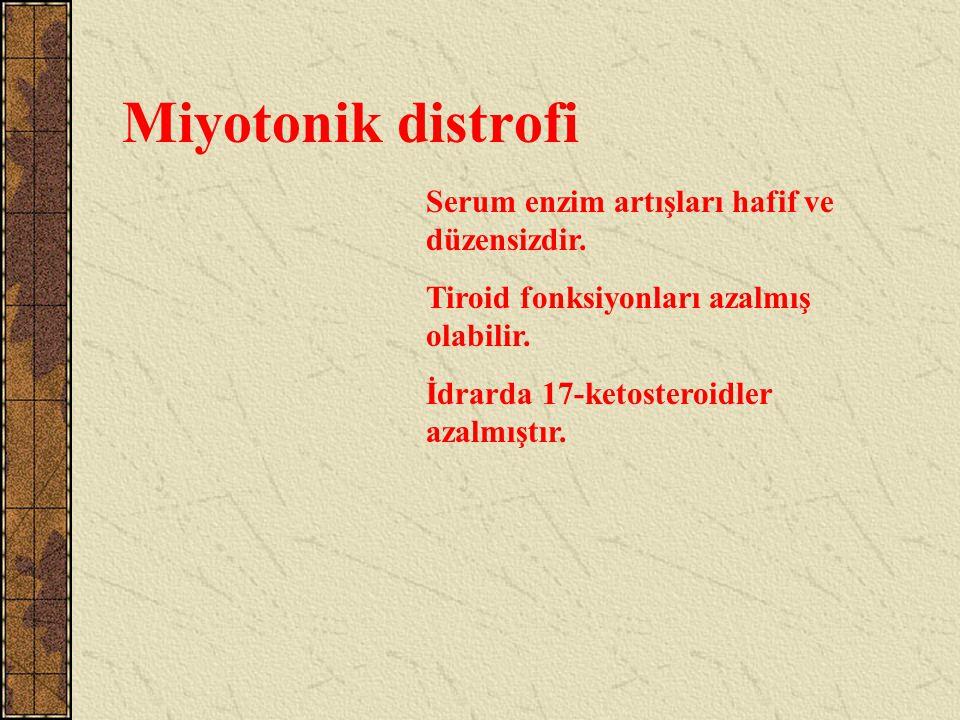 Miyotonik distrofi Serum enzim artışları hafif ve düzensizdir. Tiroid fonksiyonları azalmış olabilir. İdrarda 17-ketosteroidler azalmıştır.