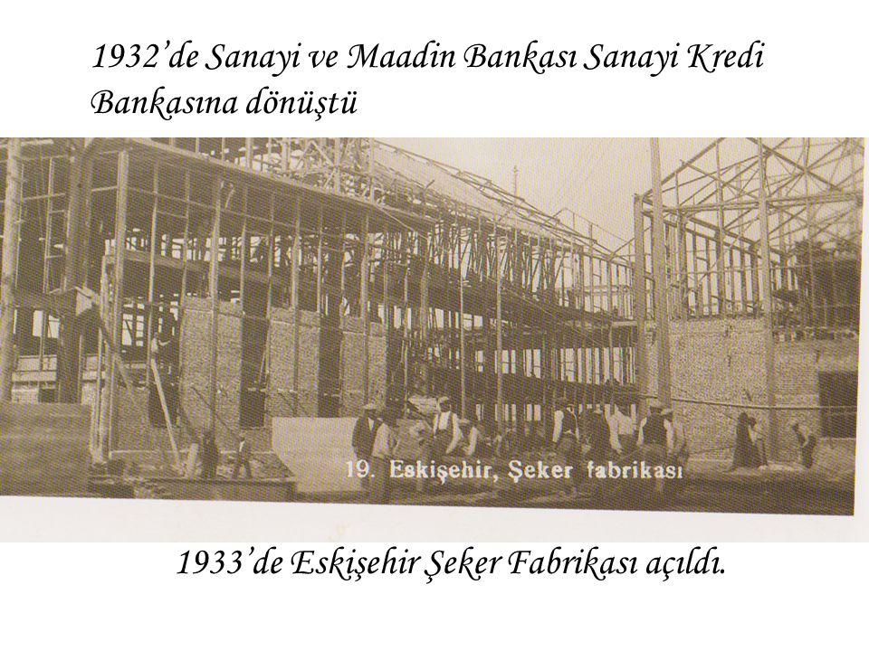 1933'de Eskişehir Şeker Fabrikası açıldı. 1932'de Sanayi ve Maadin Bankası Sanayi Kredi Bankasına dönüştü