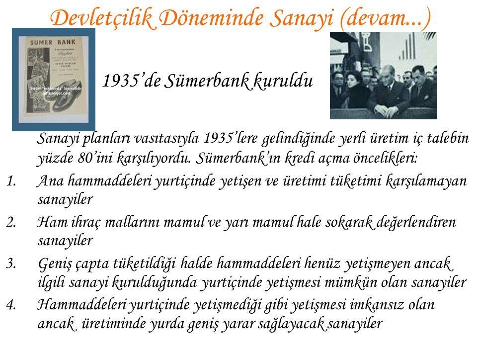 Devletçilik Döneminde Sanayi (devam...) 1935'de Sümerbank kuruldu Sanayi planları vasıtasıyla 1935'lere gelindiğinde yerli üretim iç talebin yüzde 80'
