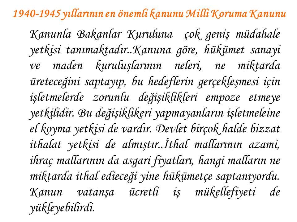 1940-1945 yıllarının en önemli kanunu Milli Koruma Kanunu Kanunla Bakanlar Kuruluna çok geniş müdahale yetkisi tanımaktadır..Kanuna göre, hükümet sana